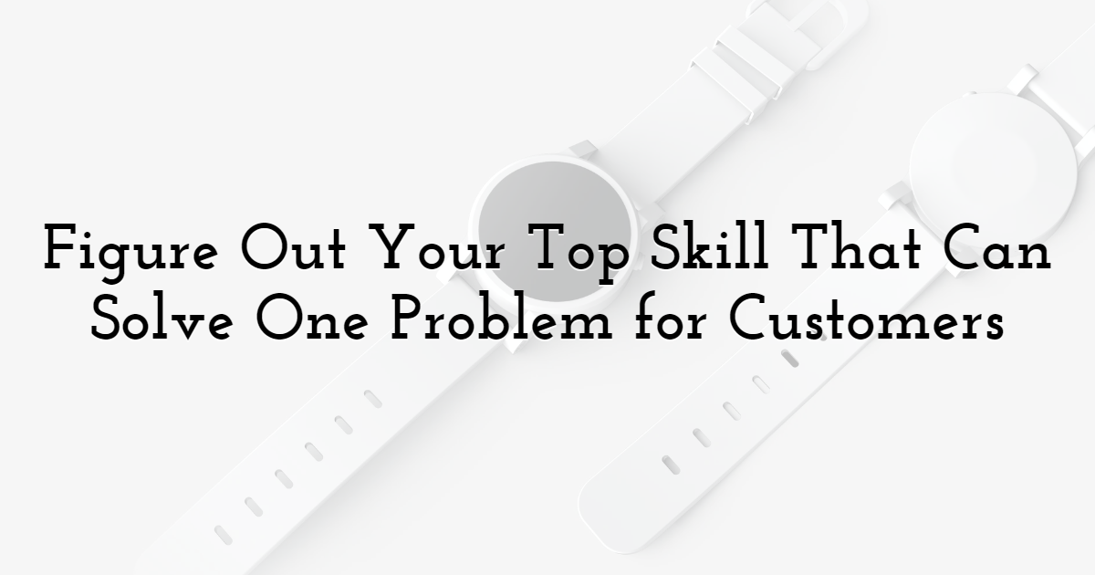 Figure Out Your Top Skill That Can Solve One Problem for Customers