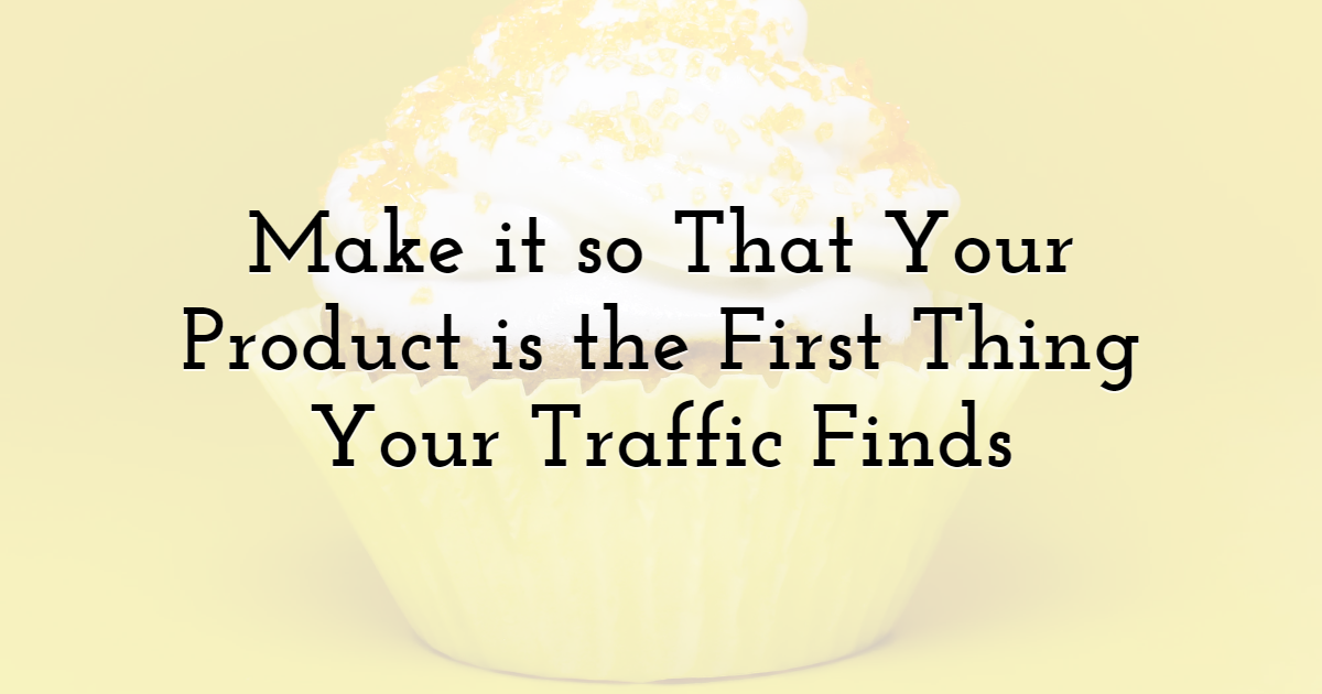 Make It So That Your Product is the First Thing Your Traffic Finds
