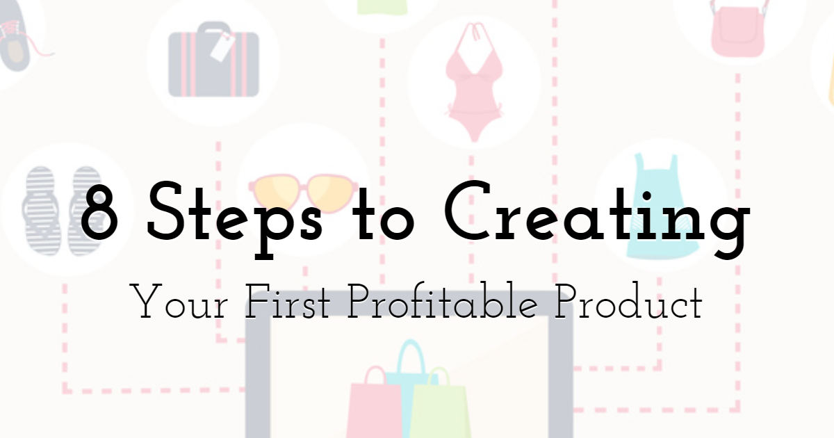 An 8-Step Guide to Creating Your First Profitable Product