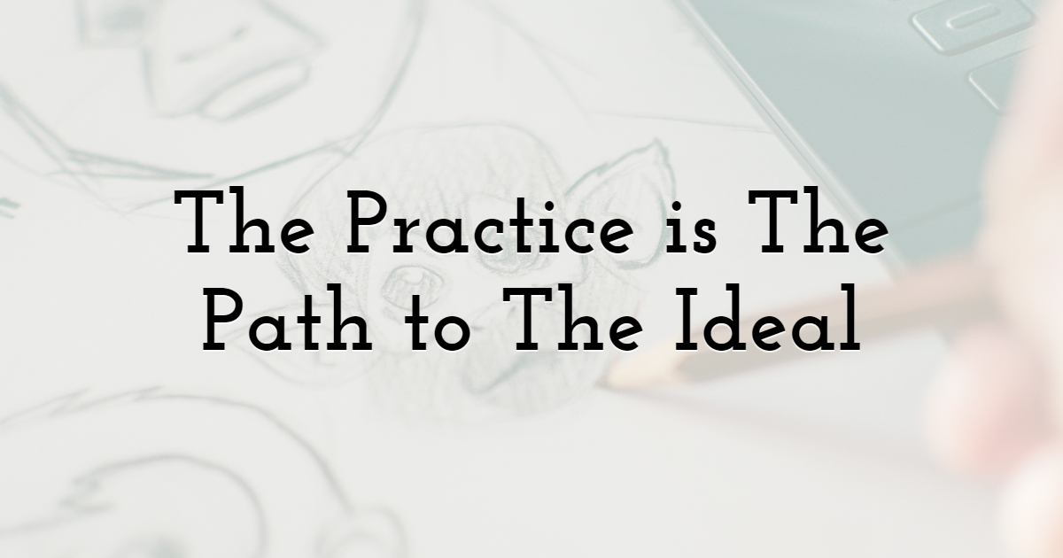 The Practice is The Path to The Ideal