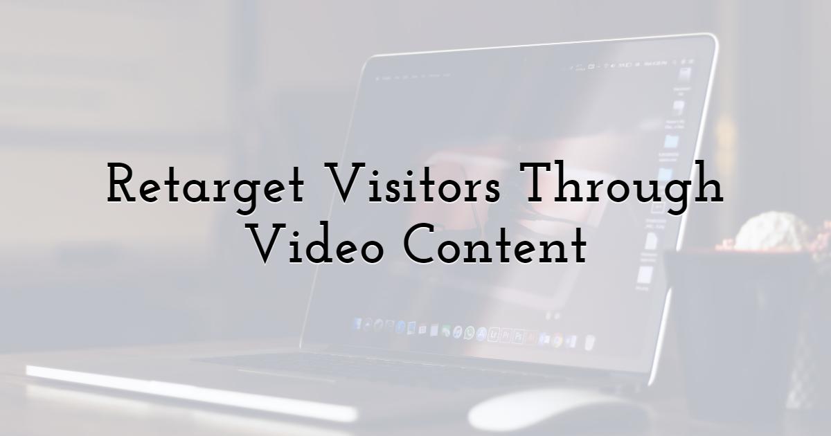 Retarget Visitors Through Video Content