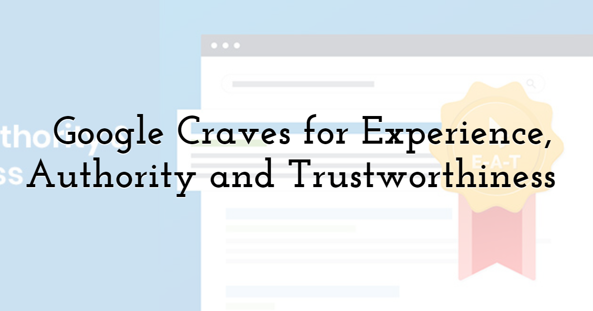 Google Craves for Experience, Authority and Trustworthiness (EAT)