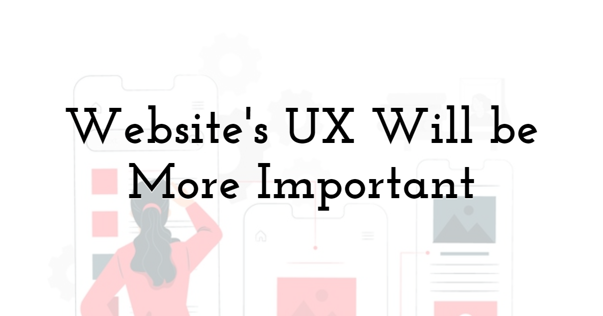 Website's UX Will be More Important
