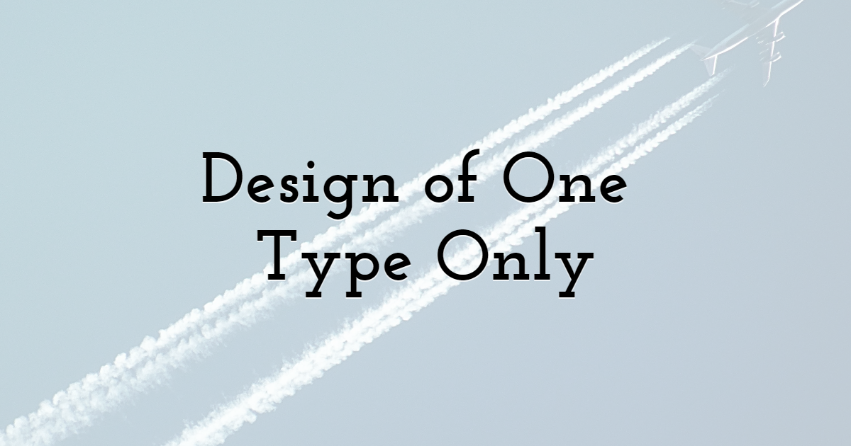 Design of One Type Only
