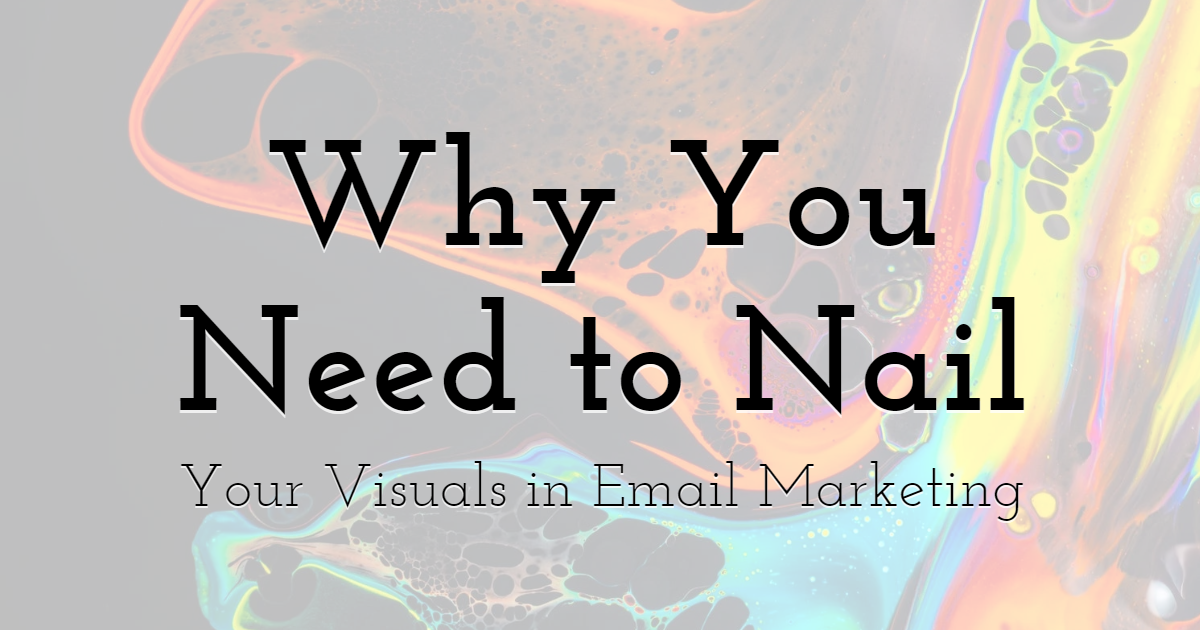 Why You Need to Nail Your Visuals in Email Marketing