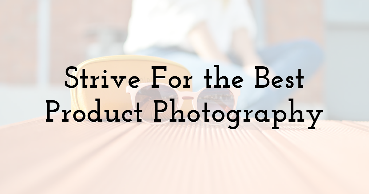 Strive For the Best Product Photography