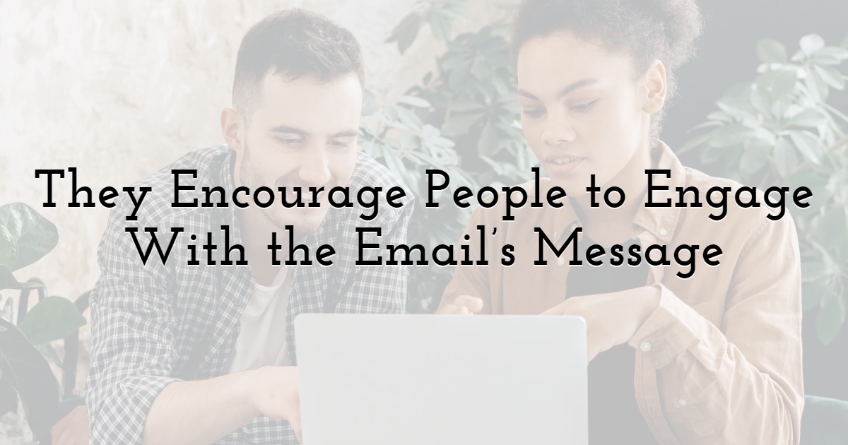 They Encourage People to Engage With the Email's Message
