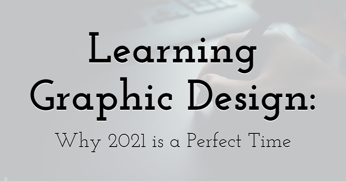 Learning Graphic Design: Why 2021 is a Perfect Time