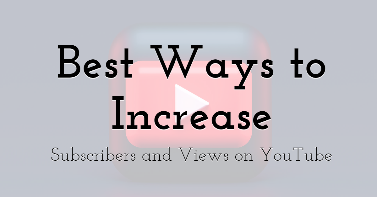 est Ways to Increase Subscribers and Views on YouTube