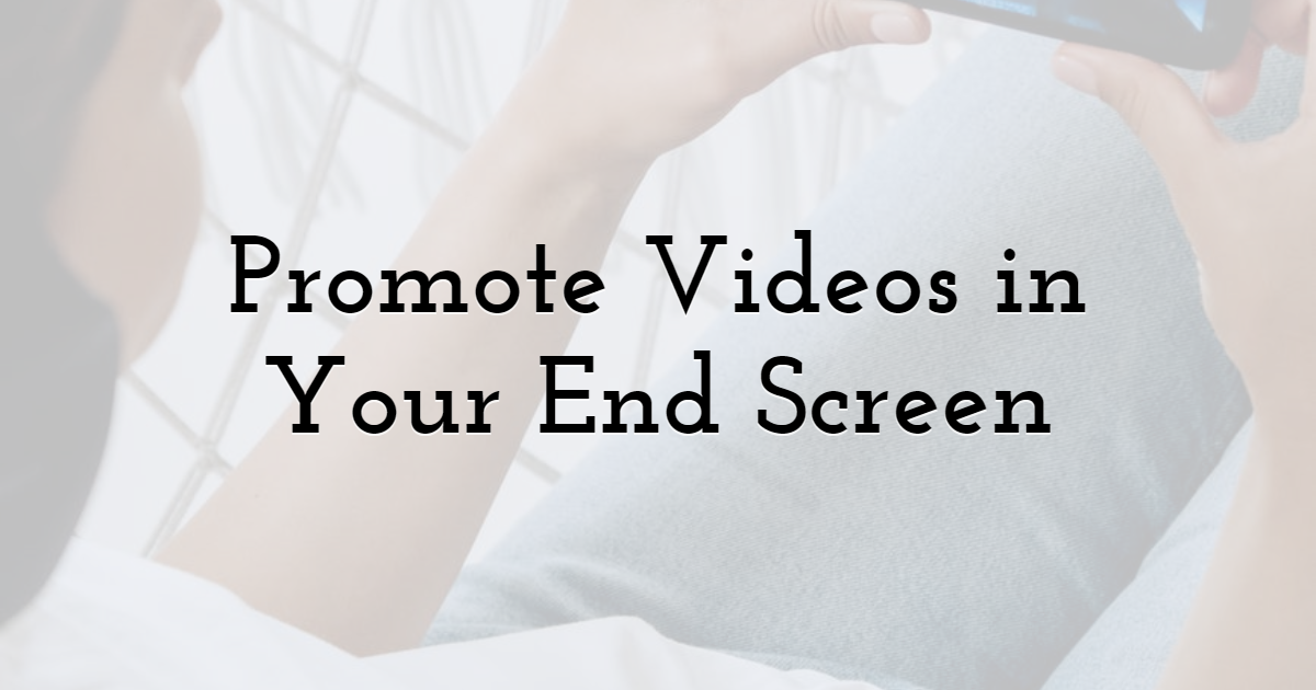 4. Promote Videos in Your End Screen