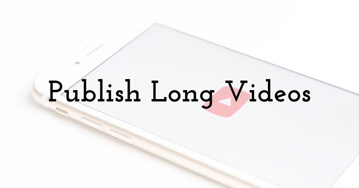3. Publish Long Videos
