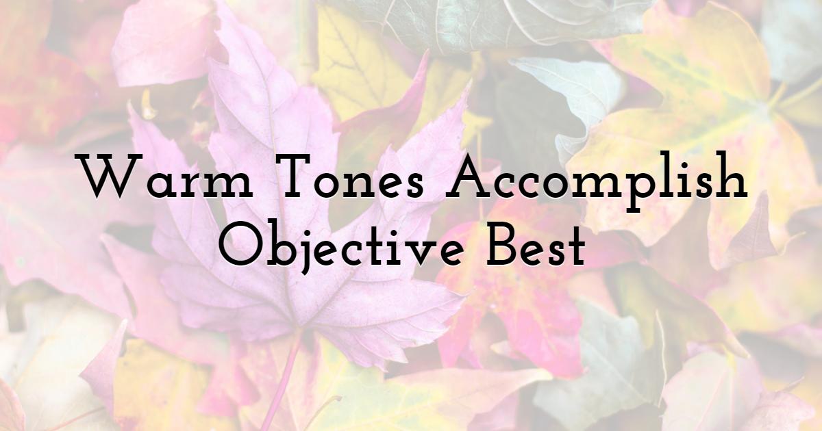 Warm Tones Accomplish Objective Best