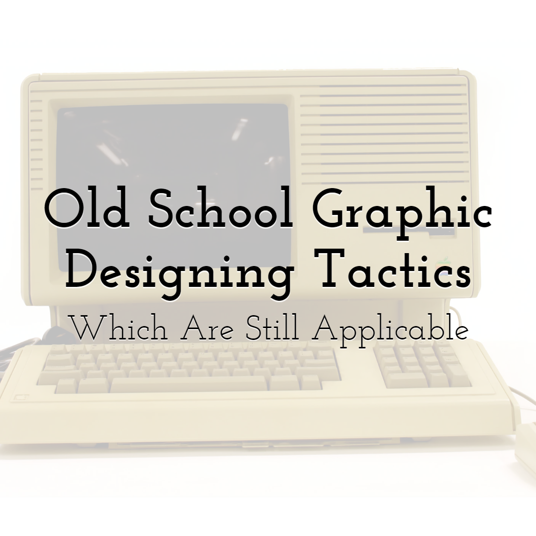Old School Graphic Designing Tactics Which Are Still Applicable