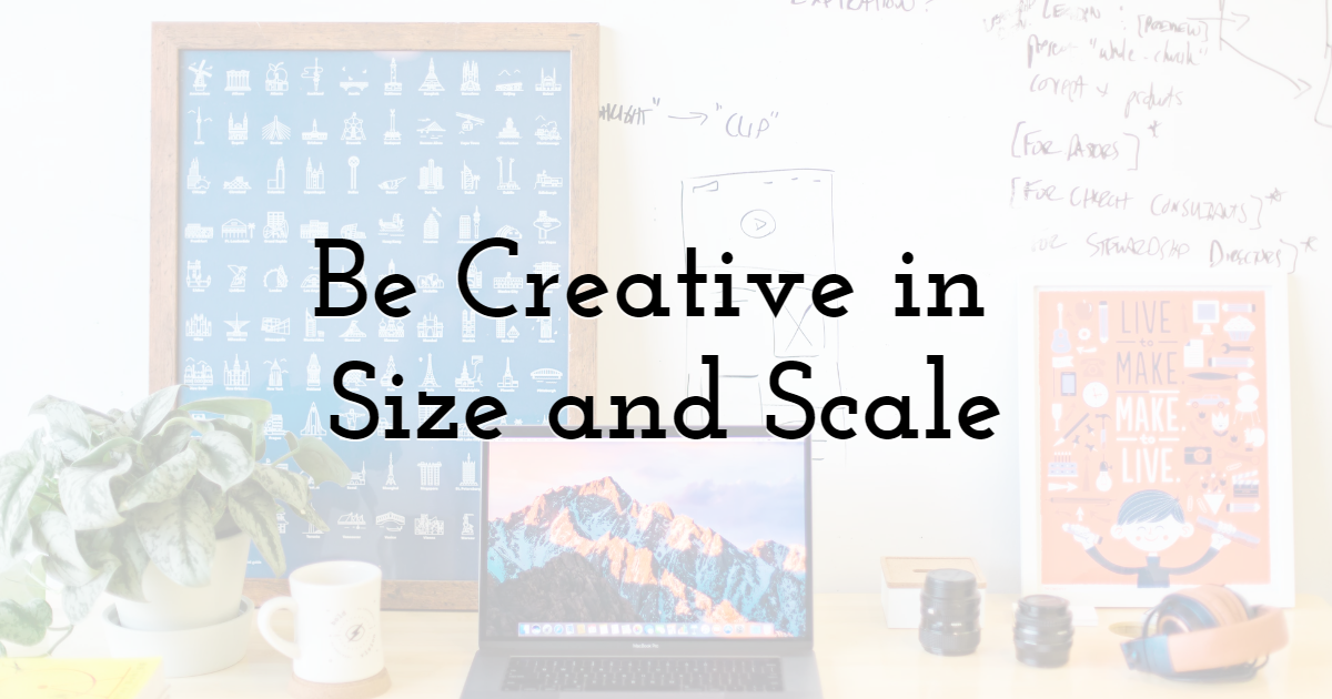 Be Creative in Size and Scale
