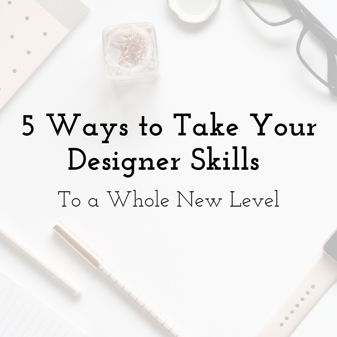 5 Ways to Take Your Designer Skills To a Whole New Level