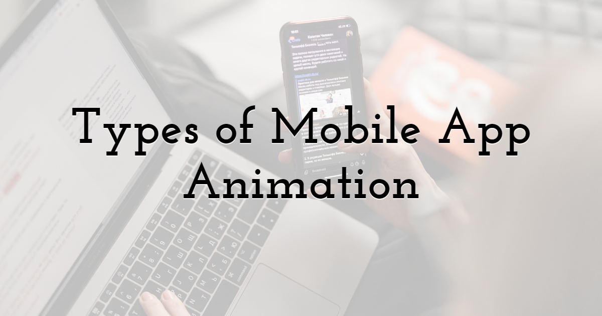 What Types of Mobile App Animation Are Out There and Why They Matter?