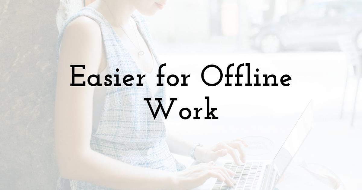 Easier for Offline Work