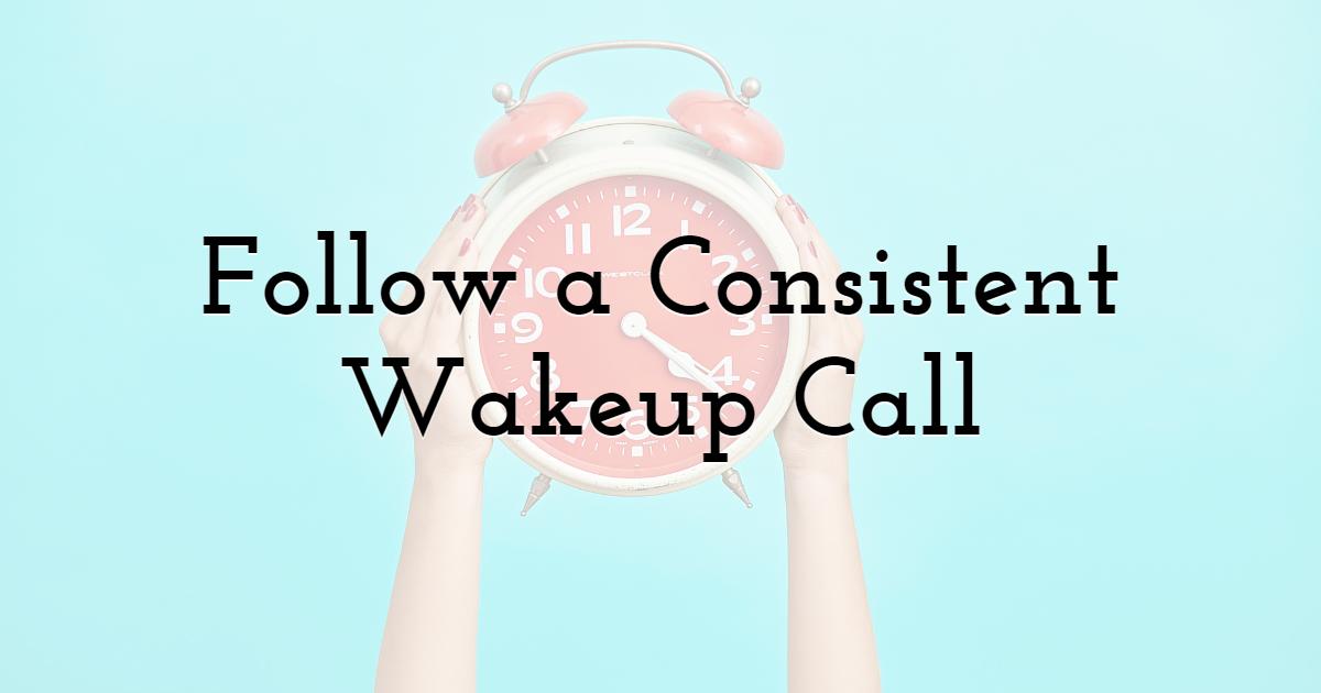Follow a Consistent Wakeup Call