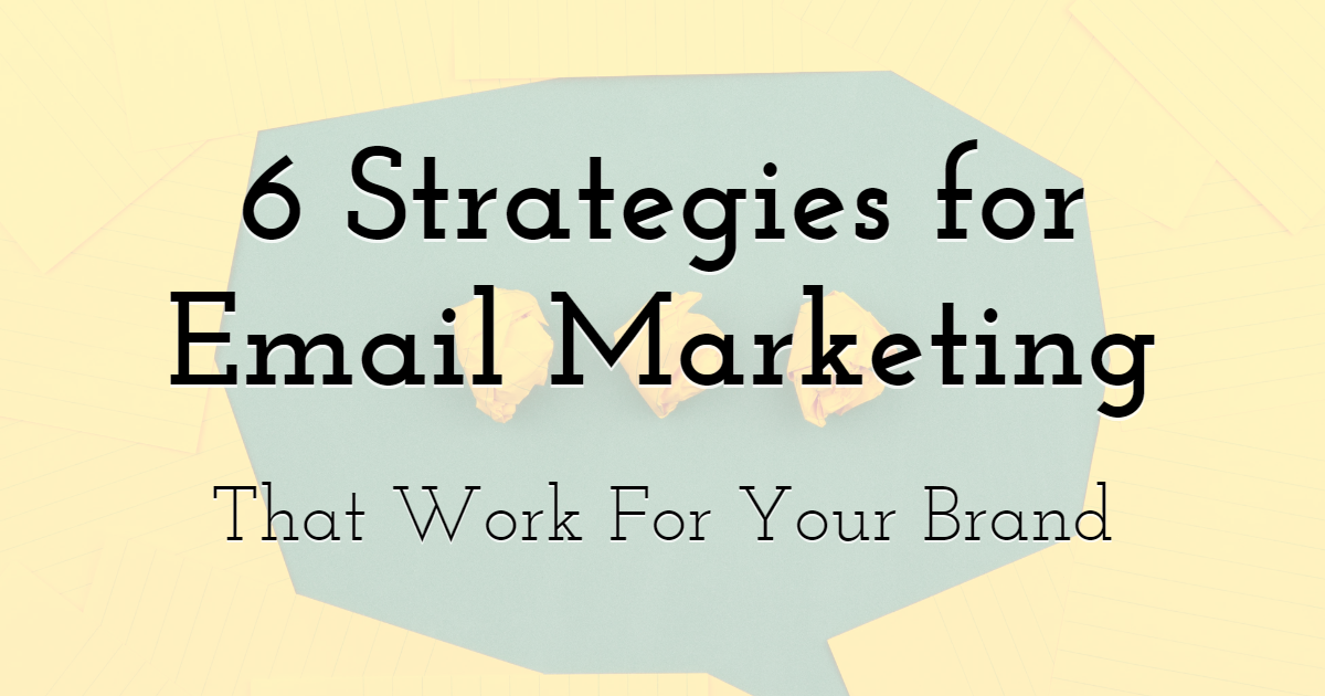 6 Strategies To Make Email Marketing Work For Your Brand
