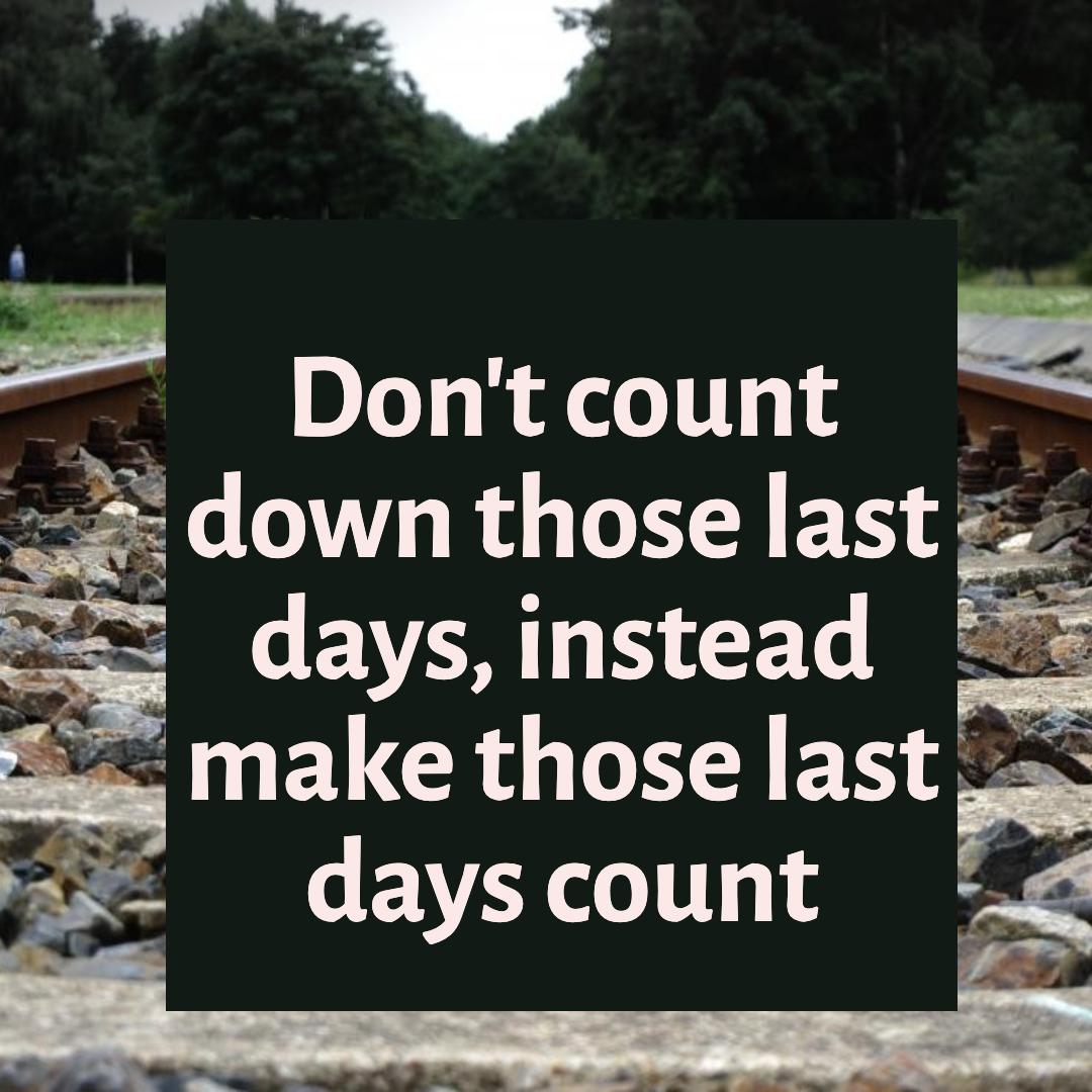 Make those last days count Design
