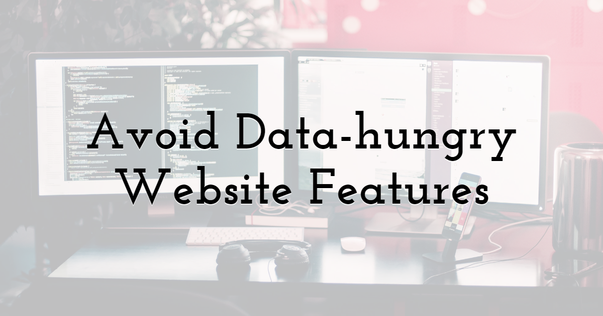 Avoid Data-hungry Website Features