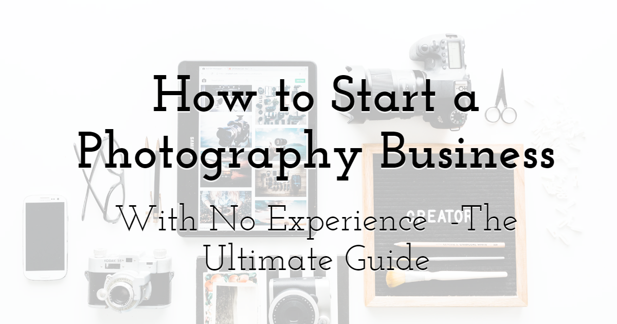How to Start a Photography Business With No Experience - The Ultimate Guide