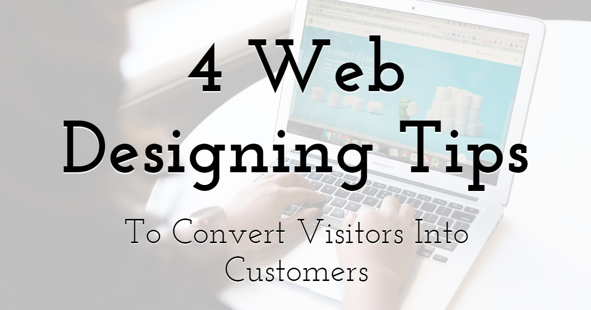 4 Web Designing Tips To Convert Visitors Into Customers