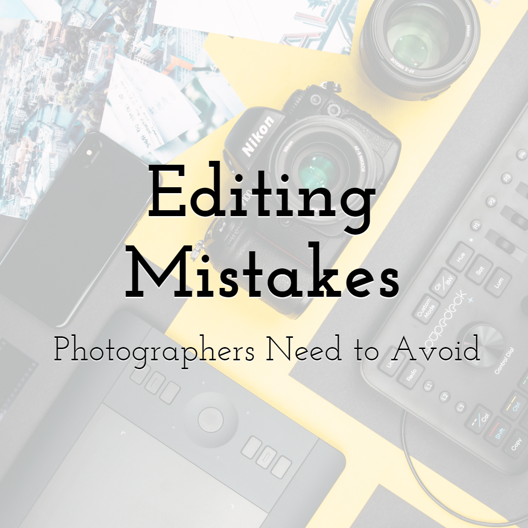 Editing Mistakes Photographers Need to Avoid At All Costs