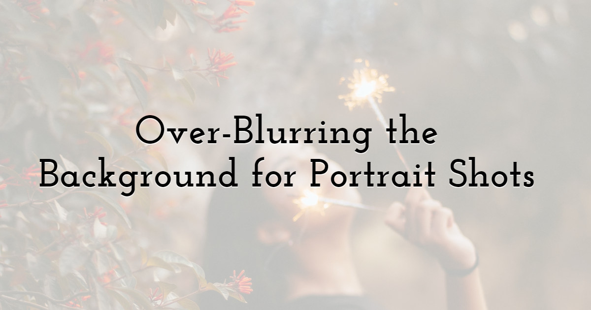 Over-Blurring the Background for Portrait Shots