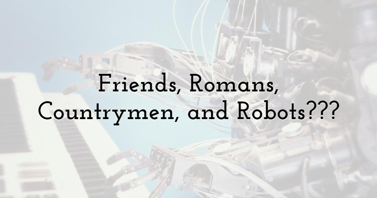 Friends, Romans, Countrymen, and Robots???