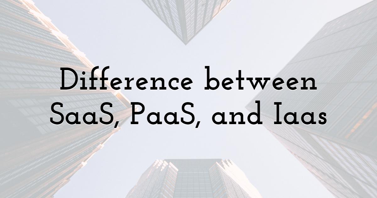 Difference between SaaS, PaaS, and Iaas