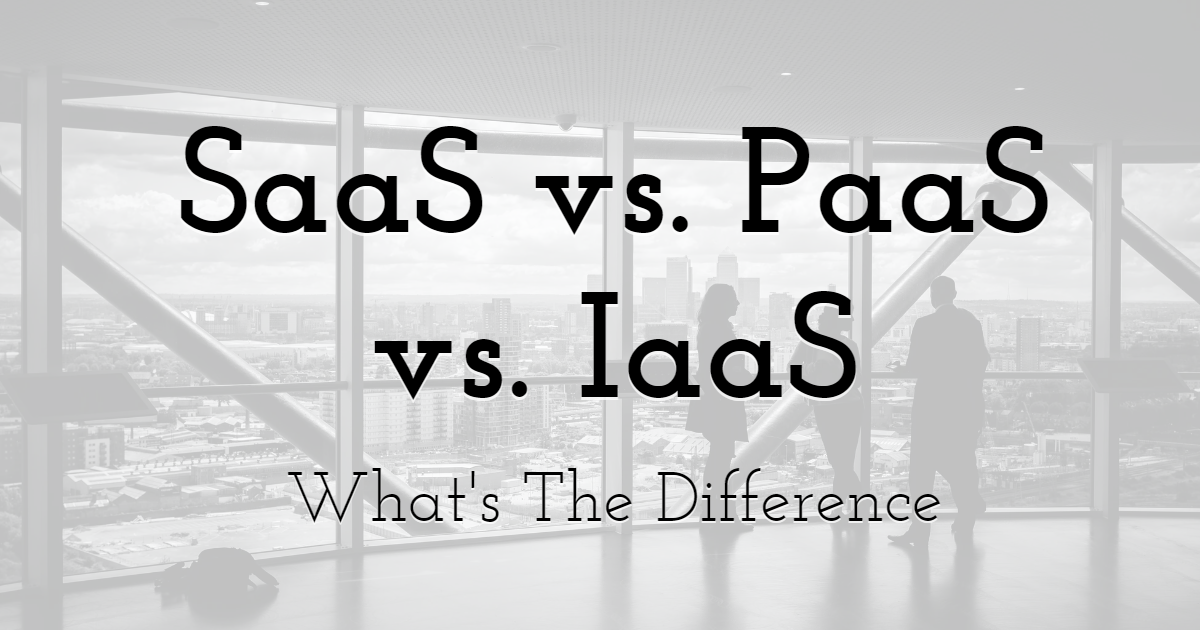 SaaS vs. PaaS vs. IaaS: What's The Difference