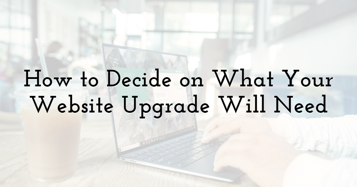 How to Decide on What Your Website Upgrade Will Need