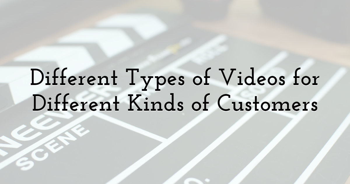 Different Types of Videos for Different Kinds of Customers