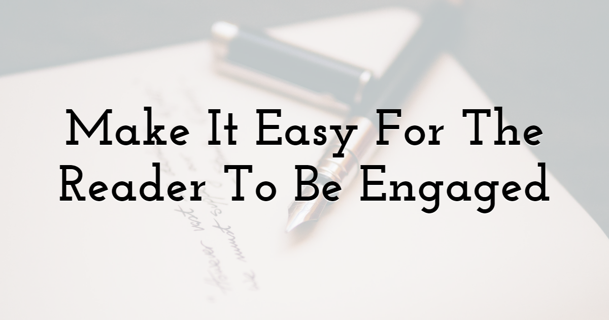 Make It Easy For The Reader To Be Engaged