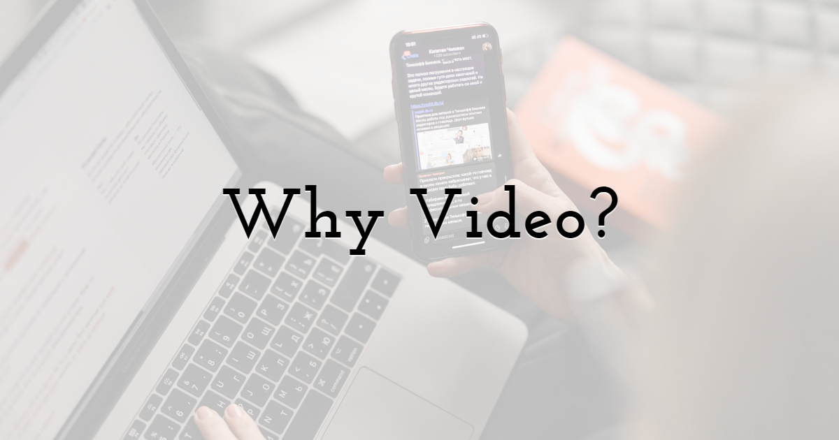 So… Why Video?