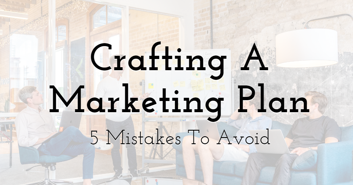 5 Mistakes To Avoid When Crafting A Marketing Plan