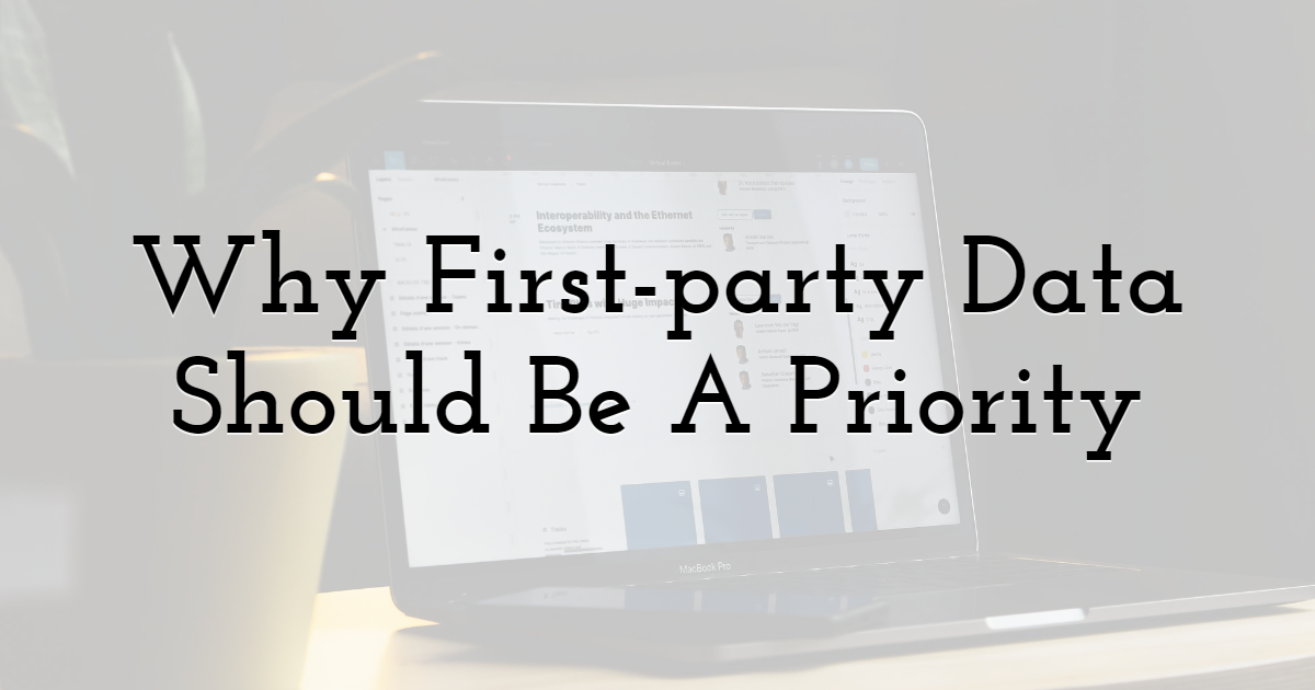 Why First-party Data Should Be A Priority in Digital Marketing Strategy