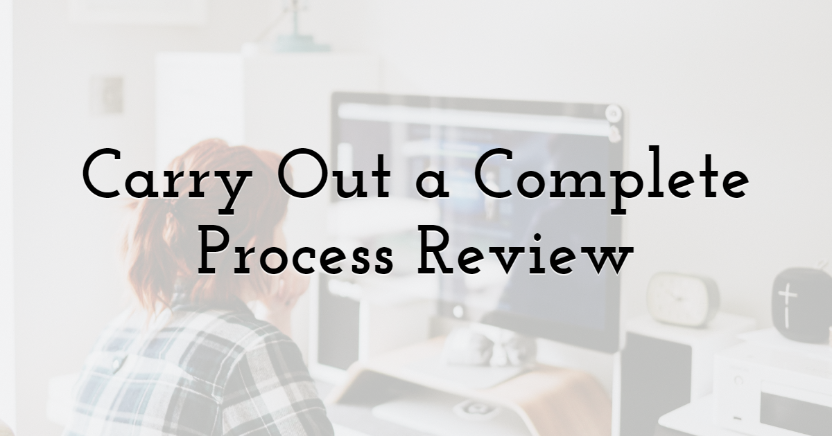 Carry Out a Complete Process Review