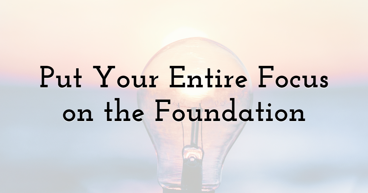 Put Your Entire Focus on the Foundation