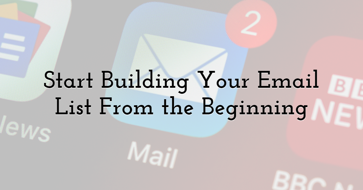 Start Building Your Email List From the Beginning