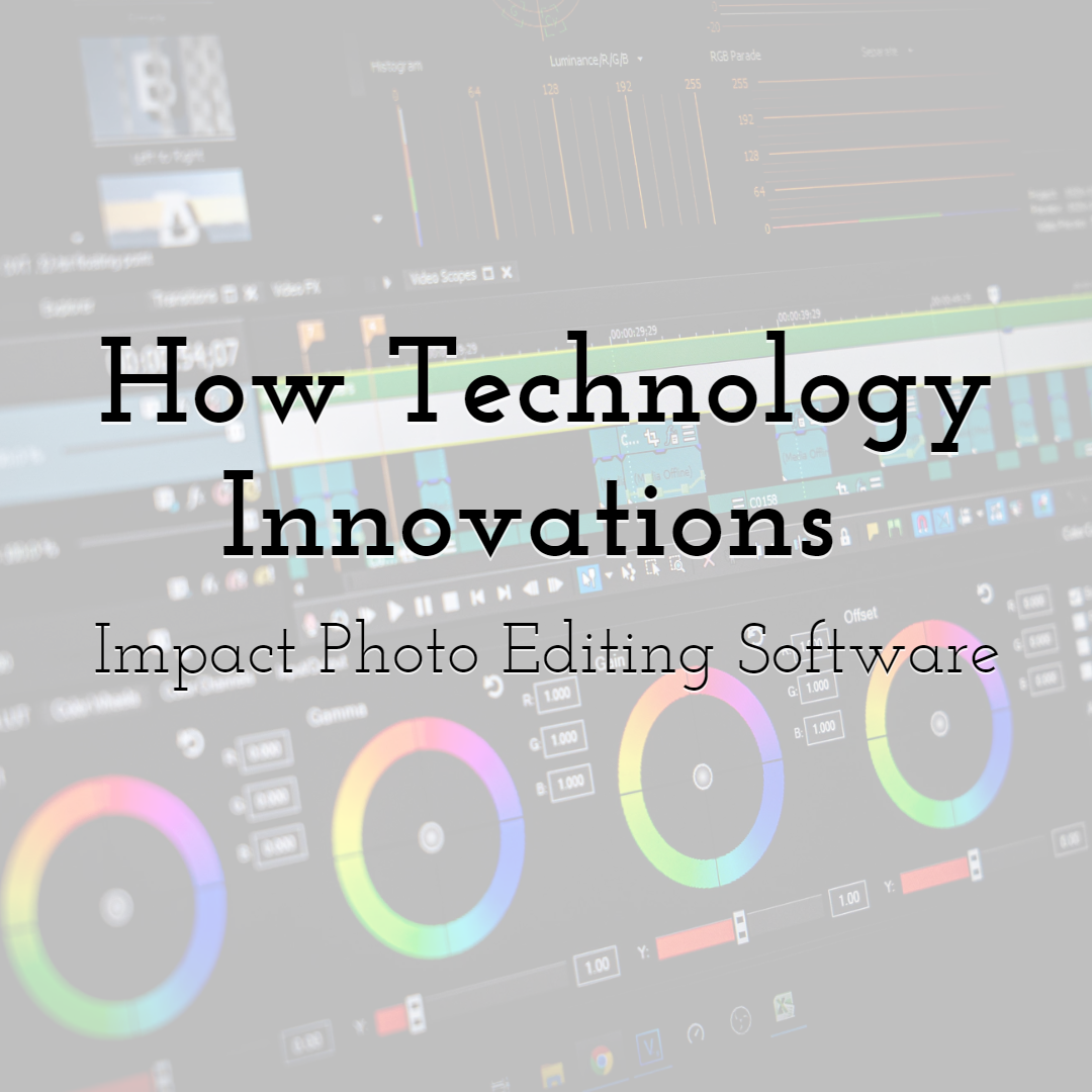 How Technology Innovations Impact Photo Editing Software
