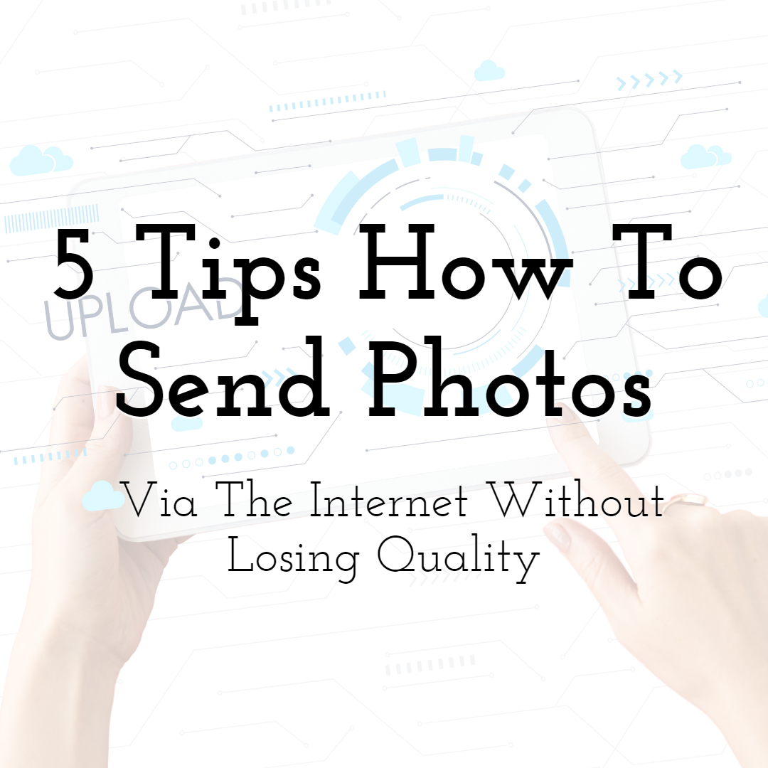 5 Tips How To Send Photos Via The Internet Without Losing Quality