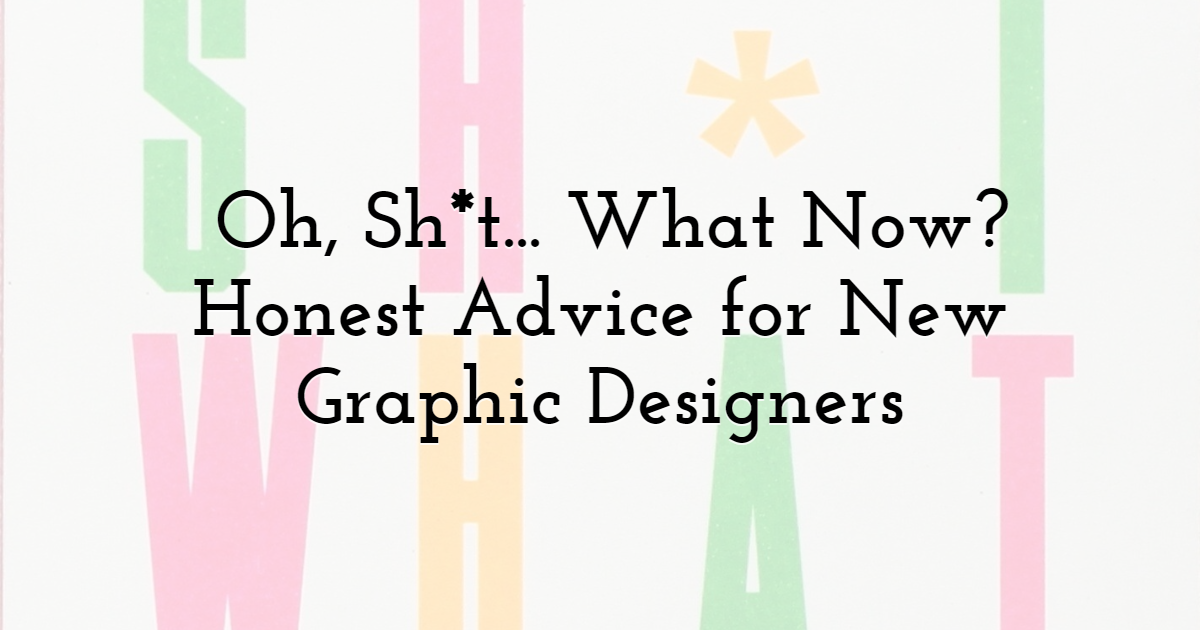 Oh, Sh*t... What Now? Honest Advice for New Graphic Designers