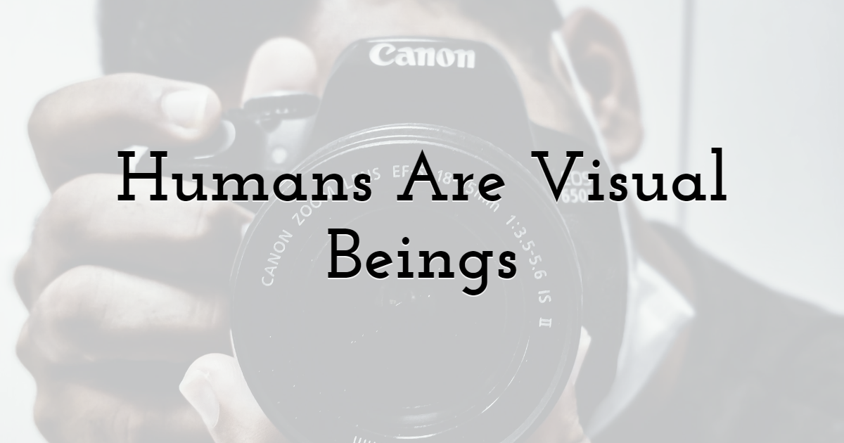 2. Humans Are Visual Beings