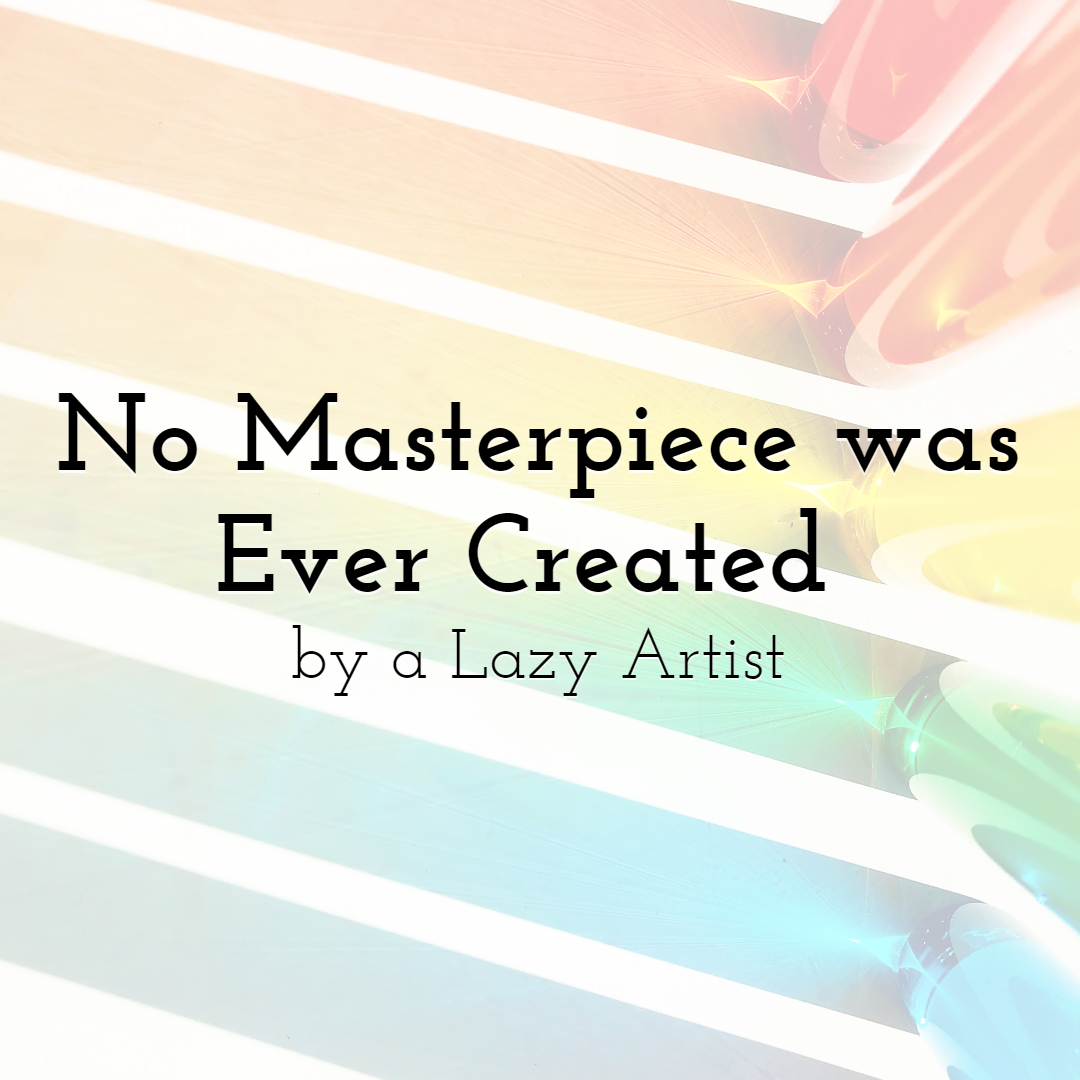 No Masterpiece was Ever Created by a Lazy Artist