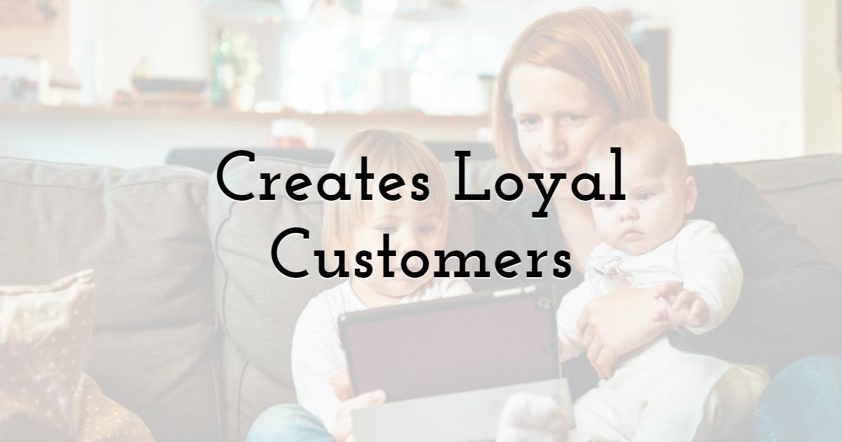 Creates Loyal Customers