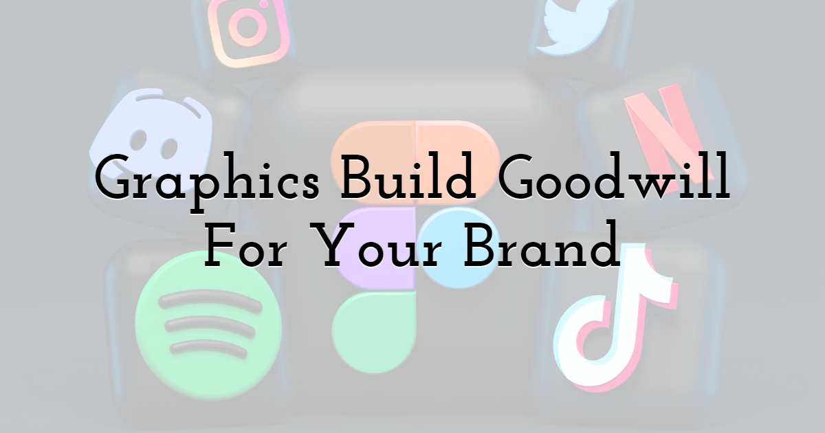 Graphics Build Goodwill For Your Brand