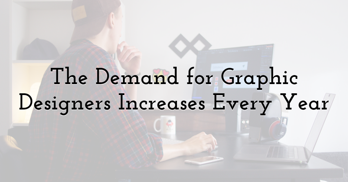 The Demand for Graphic Designers Increases Every Year