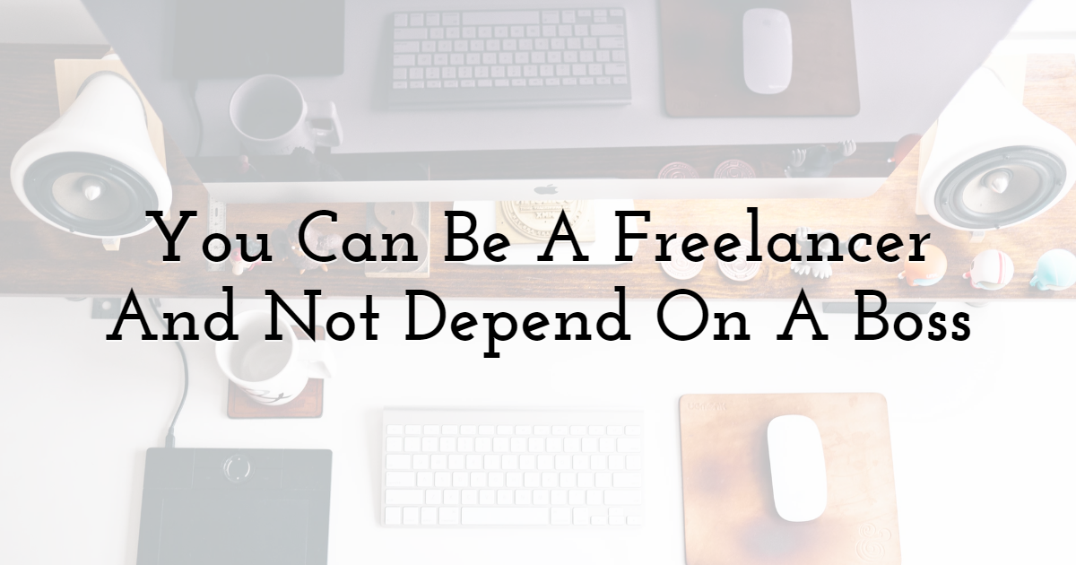 You Can Be A Freelancer And Not Depend On A Boss